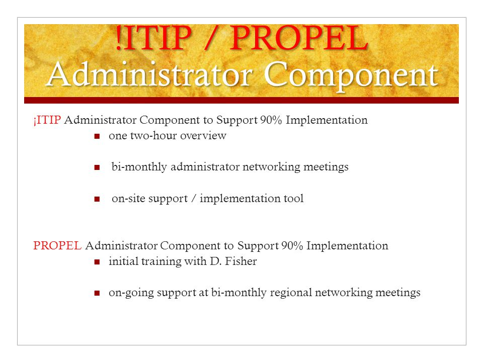 !ITIP / PROPEL Administrator Component ¡ITIP Administrator Component to Support 90% Implementation one two-hour overview bi-monthly administrator networking meetings on-site support / implementation tool PROPEL Administrator Component to Support 90% Implementation initial training with D.