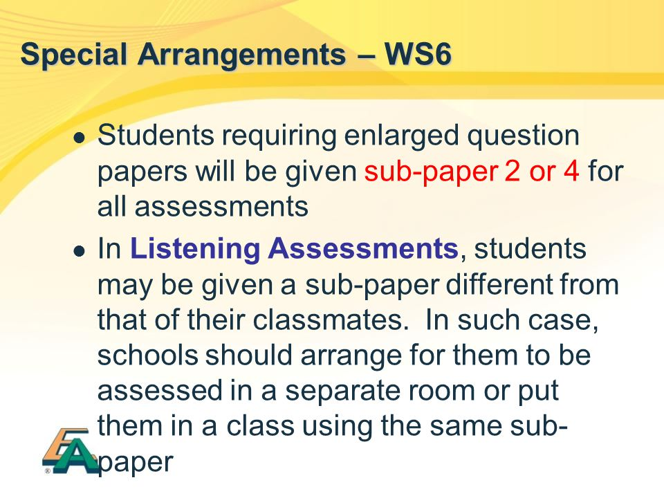 Special Arrangements – WS6 Students requiring enlarged question papers will be given sub-paper 2 or 4 for all assessments In Listening Assessments, st
