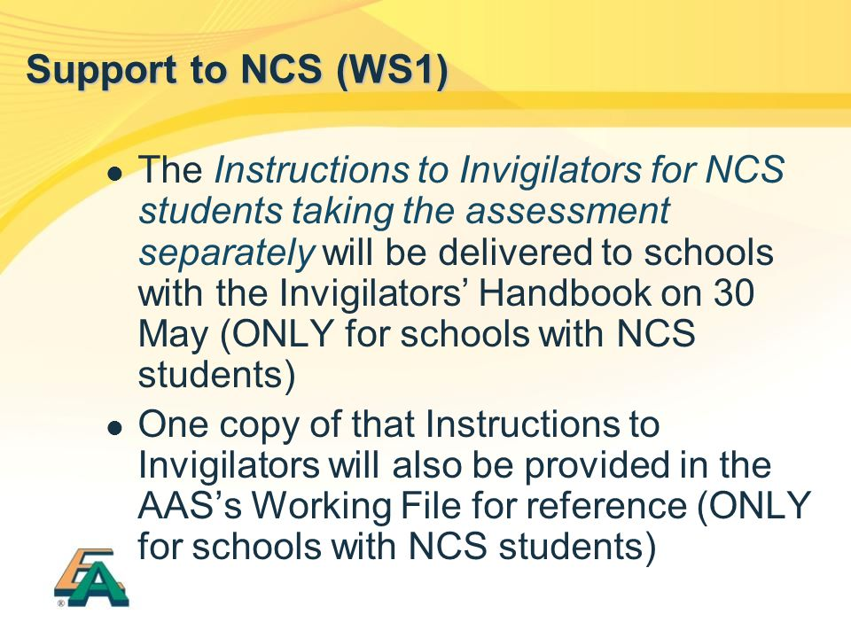 The Instructions to Invigilators for NCS students taking the assessment separately will be delivered to schools with the Invigilators' Handbook on 30