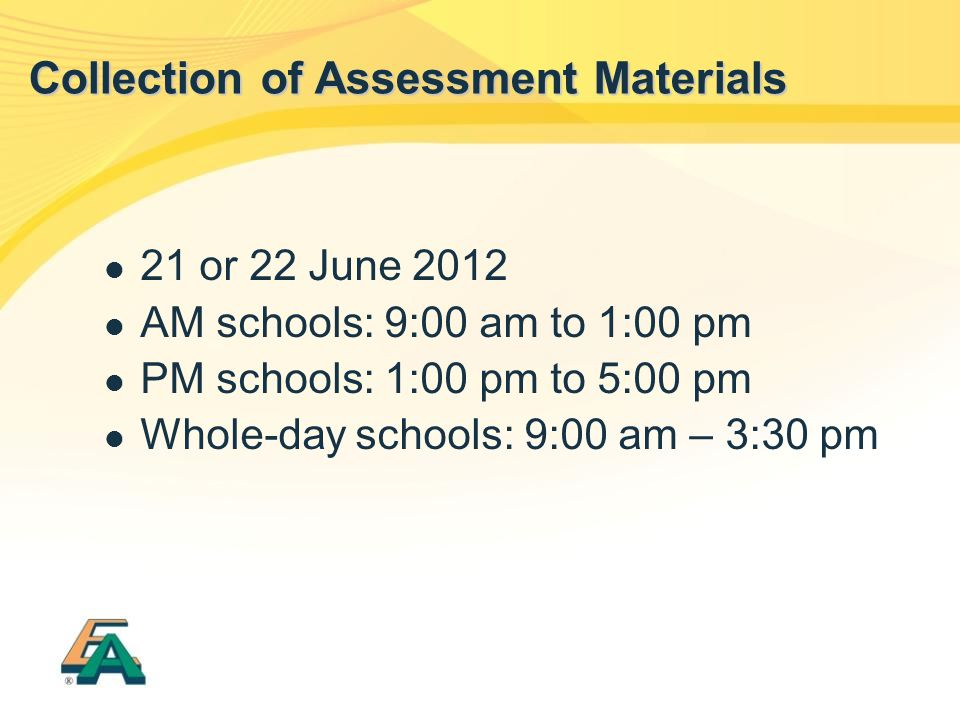 21 or 22 June 2012 AM schools: 9:00 am to 1:00 pm PM schools: 1:00 pm to 5:00 pm Whole-day schools: 9:00 am – 3:30 pm Collection of Assessment Materia