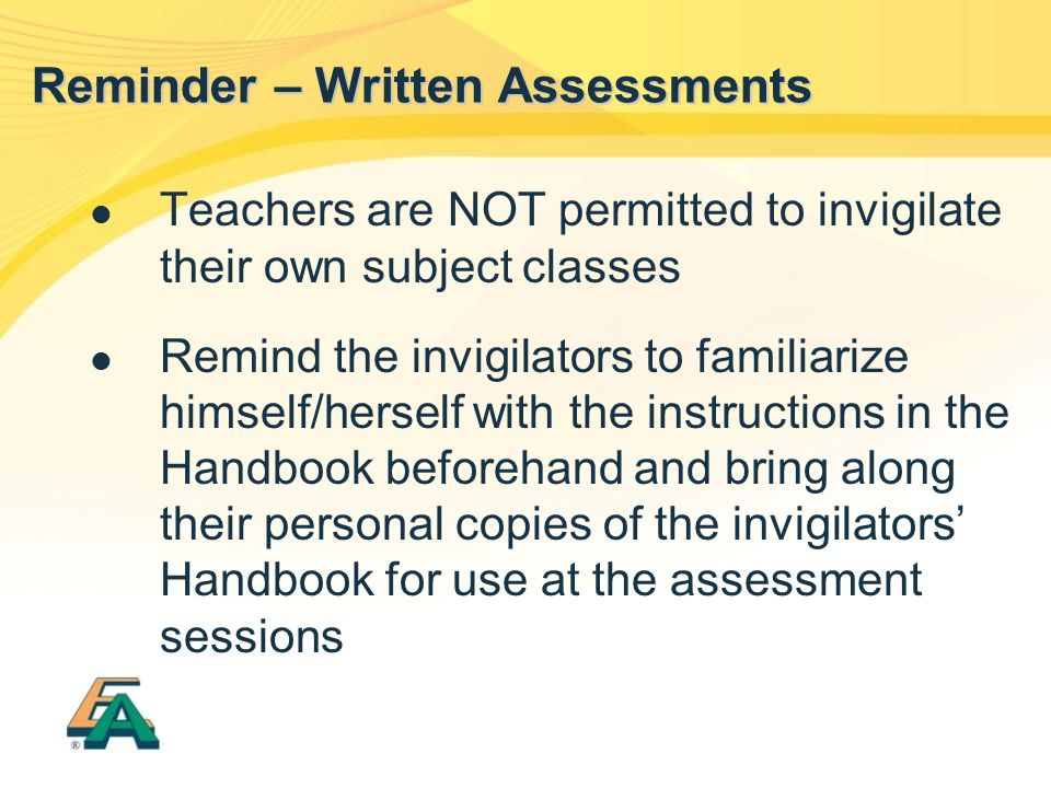 Teachers are NOT permitted to invigilate their own subject classes Remind the invigilators to familiarize himself/herself with the instructions in the