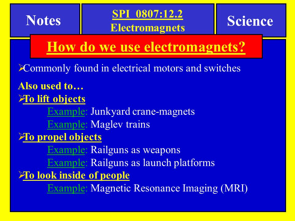 Notes Science  Commonly found in electrical motors and switches Also used to…  To lift objects Example: Junkyard crane-magnets Example: Maglev train