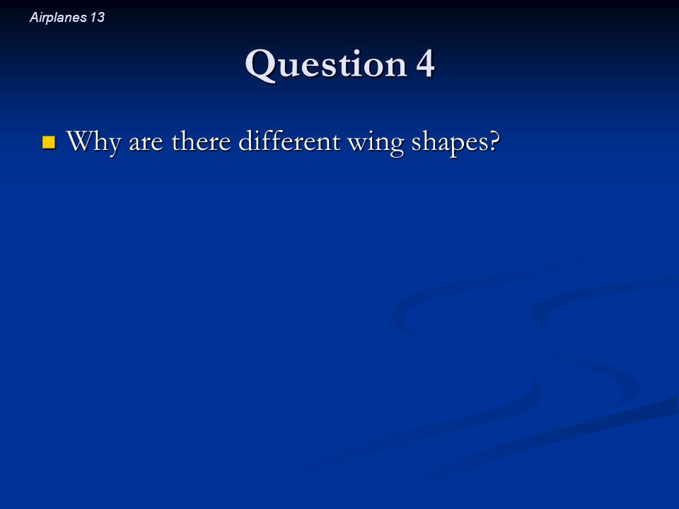 Airplanes 13 Question 4 Why are there different wing shapes Why are there different wing shapes
