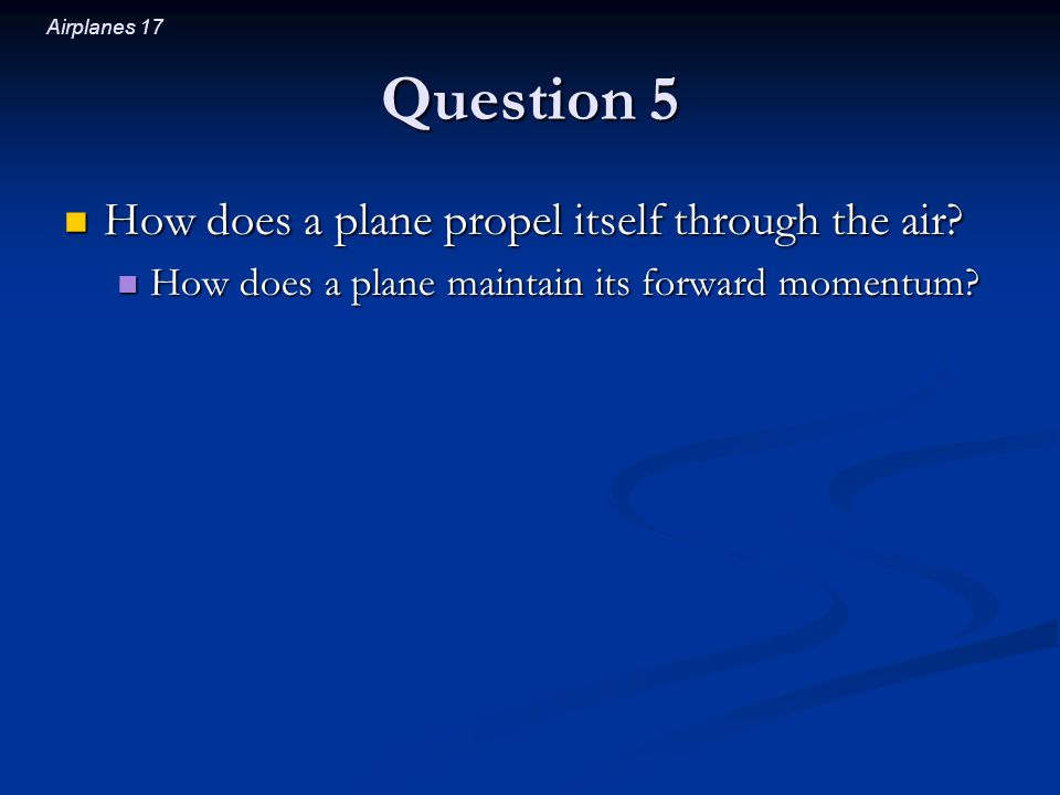 Airplanes 17 Question 5 How does a plane propel itself through the air.
