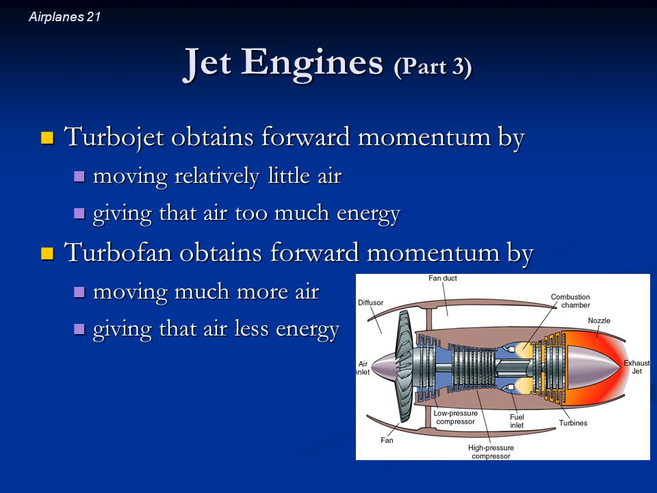 Airplanes 21 Jet Engines (Part 3) Turbojet obtains forward momentum by Turbojet obtains forward momentum by moving relatively little air moving relatively little air giving that air too much energy giving that air too much energy Turbofan obtains forward momentum by Turbofan obtains forward momentum by moving much more air moving much more air giving that air less energy giving that air less energy