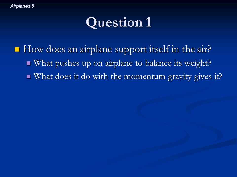 Airplanes 5 Question 1 How does an airplane support itself in the air.