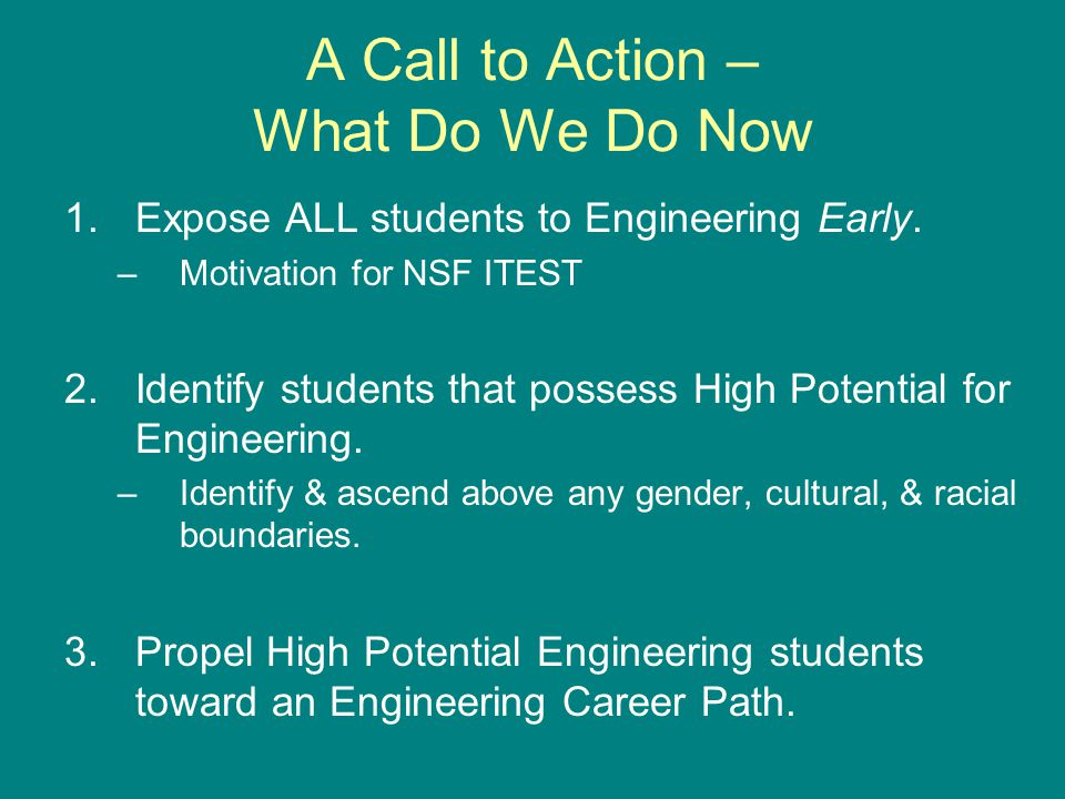 A Call to Action – What Do We Do Now 1.Expose ALL students to Engineering Early.