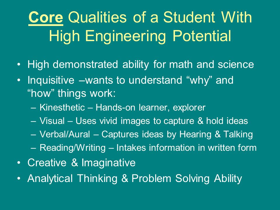 Core Qualities of a Student With High Engineering Potential High demonstrated ability for math and science Inquisitive –wants to understand why and how things work: –Kinesthetic – Hands-on learner, explorer –Visual – Uses vivid images to capture & hold ideas –Verbal/Aural – Captures ideas by Hearing & Talking –Reading/Writing – Intakes information in written form Creative & Imaginative Analytical Thinking & Problem Solving Ability