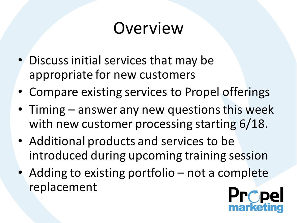Overview Discuss initial services that may be appropriate for new customers Compare existing services to Propel offerings Timing – answer any new questions this week with new customer processing starting 6/18.