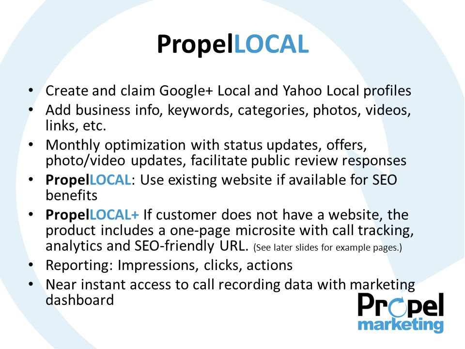 PropelLOCAL Create and claim Google+ Local and Yahoo Local profiles Add business info, keywords, categories, photos, videos, links, etc.