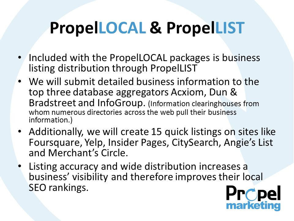 PropelLOCAL & PropelLIST Included with the PropelLOCAL packages is business listing distribution through PropelLIST We will submit detailed business information to the top three database aggregators Acxiom, Dun & Bradstreet and InfoGroup.