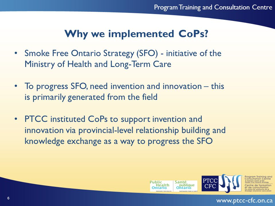 Program Training and Consultation Centre Characteristics of CoPs Examined Characteristics (at time of Phase I study) Young Adult Tobacco Reduction (YA CoP) Tobacco Free Sports and Recreation (TFSR CoP) FundingProvincial government Secretariat Support CoP Leadership Roles LEARN Team Co-Chairs LEARN Team Co-Chairs Duration of ExistenceAt least 1 year Frequency and Mode of Interaction Monthly teleconference Two face-to-face Monthly teleconference Two face-to-face Membership Type Membership Cap Voluntary 50 members Voluntary 50 members Membership Size4030 Membership CompositionLocal public health, TCAN, Research, government, NGO, private business Local public health, TCAN, Research, government, community organizations 27