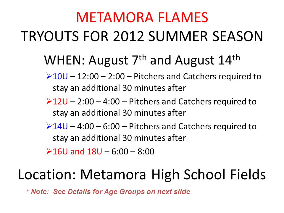 METAMORA FLAMES TRYOUTS FOR 2012 SUMMER SEASON WHEN: August 7 th and August 14 th  10U – 12:00 – 2:00 – Pitchers and Catchers required to stay an additional 30 minutes after  12U – 2:00 – 4:00 – Pitchers and Catchers required to stay an additional 30 minutes after  14U – 4:00 – 6:00 – Pitchers and Catchers required to stay an additional 30 minutes after  16U and 18U – 6:00 – 8:00 Location: Metamora High School Fields * Note: See Details for Age Groups on next slide