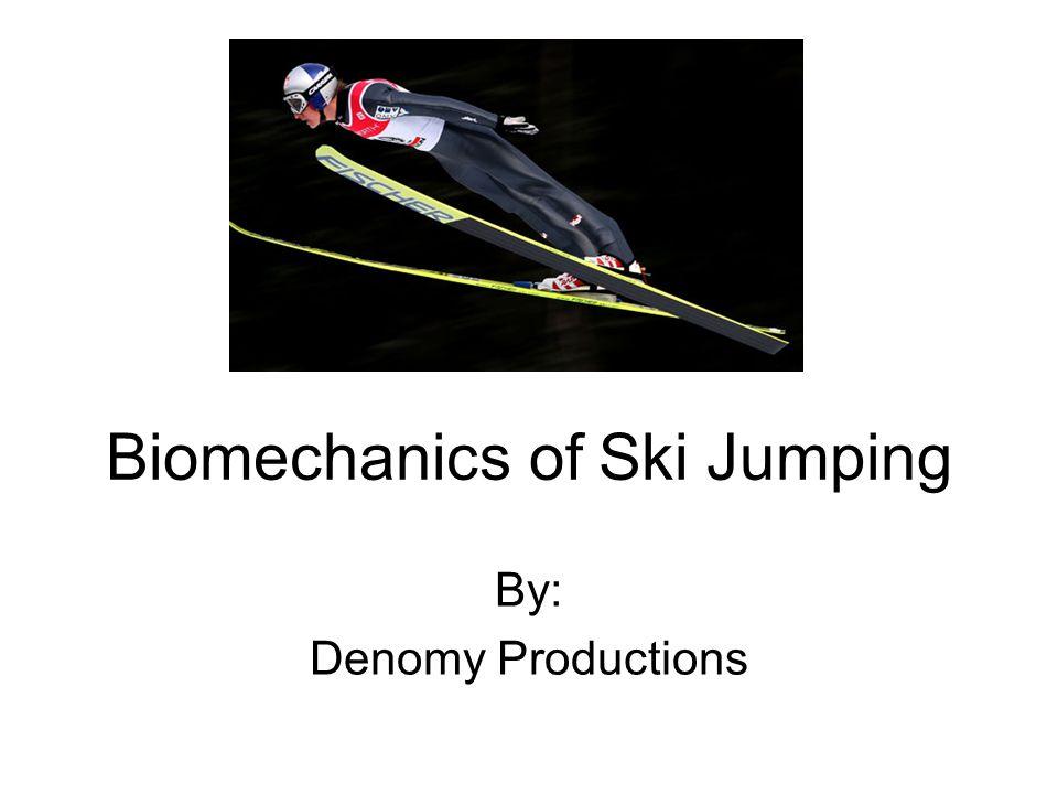 Biomechanics of Ski Jumping By: Denomy Productions