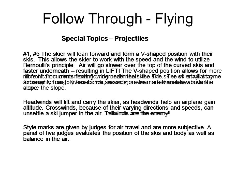 Follow Through - Flying Special Topics – Projectiles #1, #5 The skier will lean forward and form a V-shaped position with their skis. This allows the