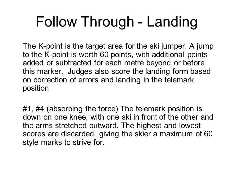 Follow Through - Landing The K-point is the target area for the ski jumper. A jump to the K-point is worth 60 points, with additional points added or