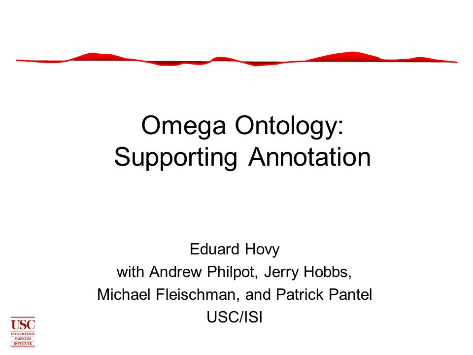 Omega Ontology: Supporting Annotation Eduard Hovy with Andrew Philpot, Jerry Hobbs, Michael Fleischman, and Patrick Pantel USC/ISI