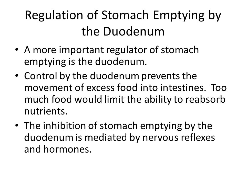 Regulation of Stomach Emptying by the Duodenum A more important regulator of stomach emptying is the duodenum. Control by the duodenum prevents the mo
