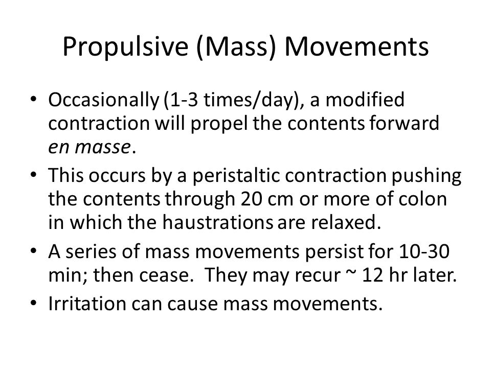 Propulsive (Mass) Movements Occasionally (1-3 times/day), a modified contraction will propel the contents forward en masse. This occurs by a peristalt