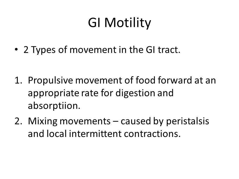 GI Motility 2 Types of movement in the GI tract. 1.Propulsive movement of food forward at an appropriate rate for digestion and absorptiion. 2.Mixing