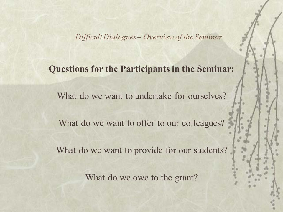 Difficult Dialogues – Overview of the Seminar Questions for the Participants in the Seminar: What do we want to undertake for ourselves.