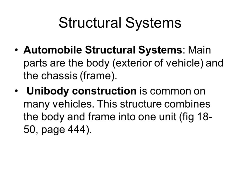 Structural Systems Automobile Structural Systems: Main parts are the body (exterior of vehicle) and the chassis (frame). Unibody construction is commo