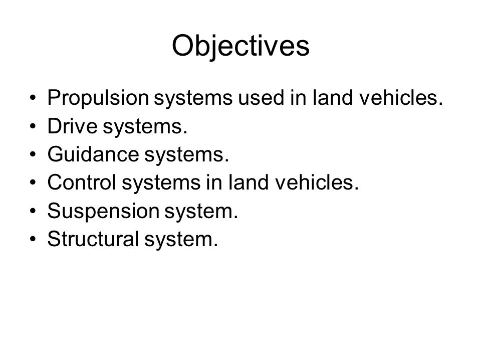 Objectives Propulsion systems used in land vehicles. Drive systems. Guidance systems. Control systems in land vehicles. Suspension system. Structural