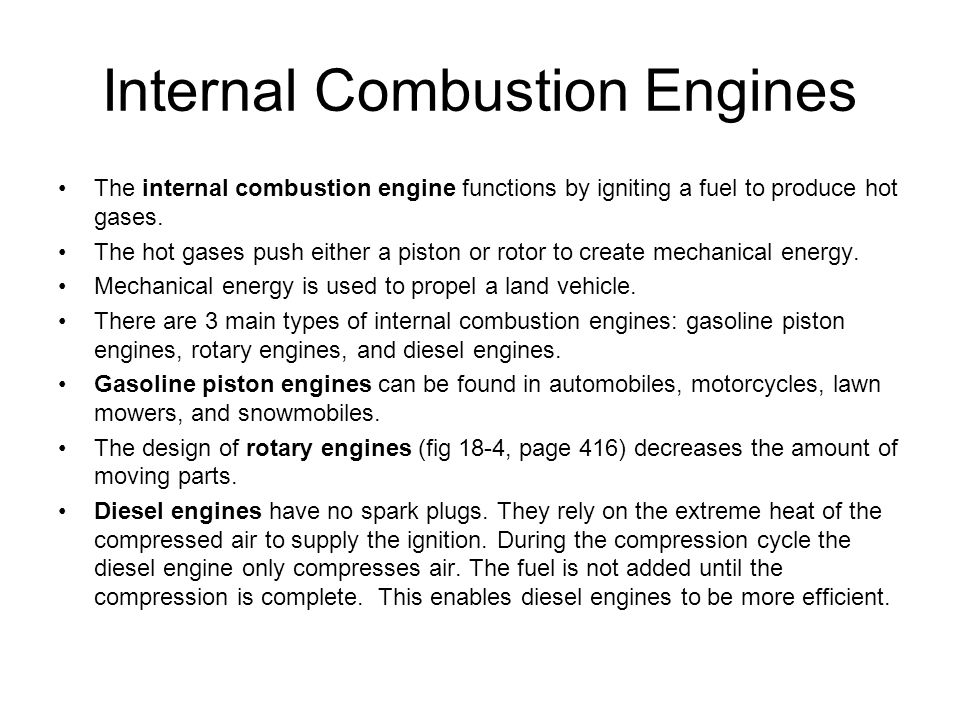 Internal Combustion Engines The internal combustion engine functions by igniting a fuel to produce hot gases. The hot gases push either a piston or ro