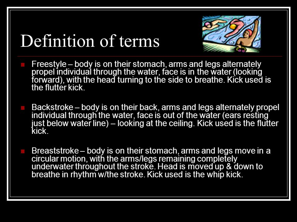 Definition of terms Freestyle – body is on their stomach, arms and legs alternately propel individual through the water, face is in the water (looking forward), with the head turning to the side to breathe.