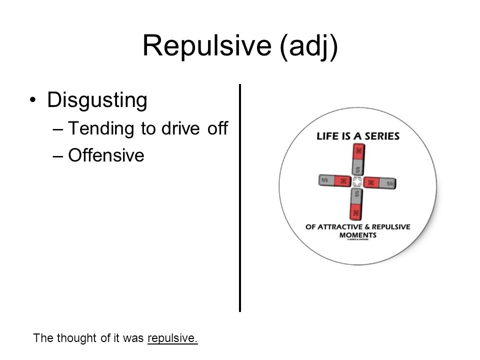 Repulsive (adj) Disgusting –Tending to drive off –Offensive The thought of it was repulsive.