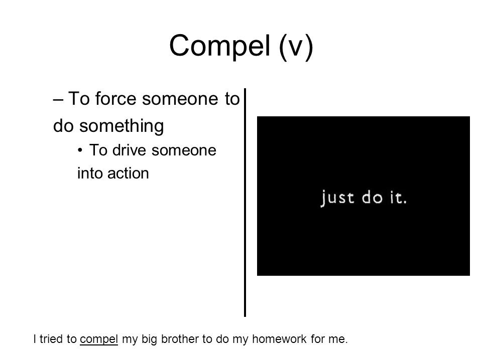 Compel (v) –To force someone to do something To drive someone into action I tried to compel my big brother to do my homework for me.