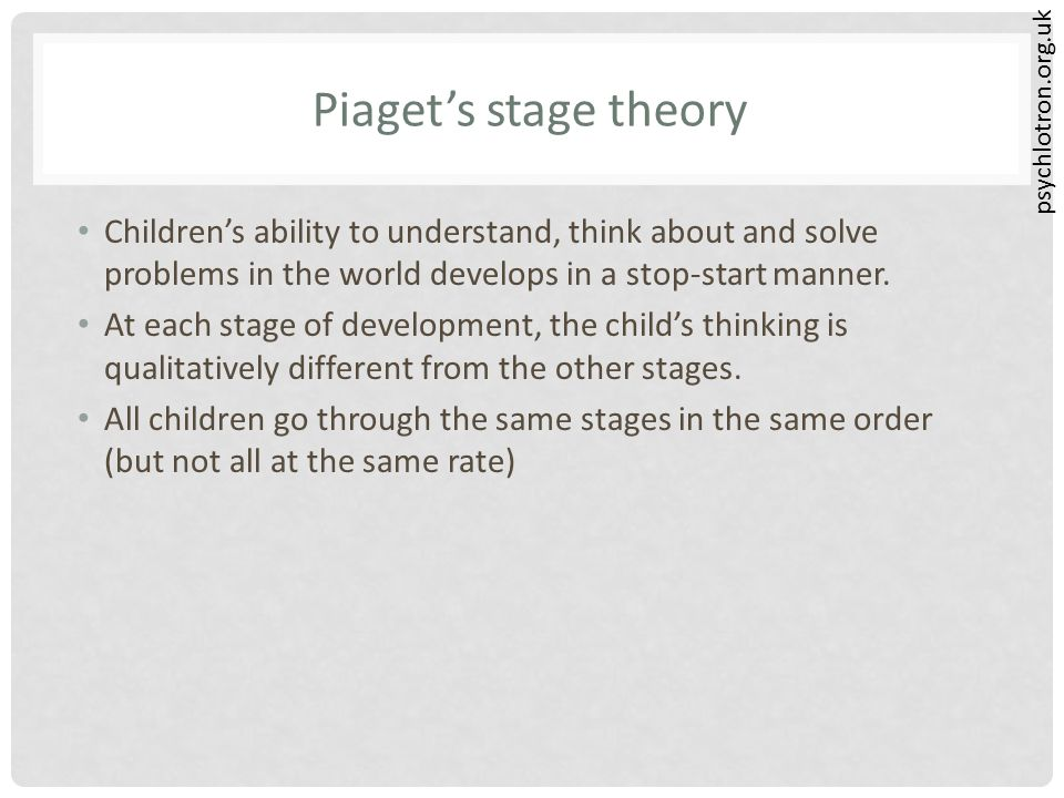 psychlotron.org.uk Piaget's stage theory Children's ability to understand, think about and solve problems in the world develops in a stop-start manner
