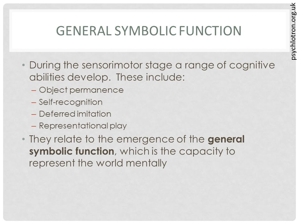 GENERAL SYMBOLIC FUNCTION During the sensorimotor stage a range of cognitive abilities develop. These include: – Object permanence – Self-recognition