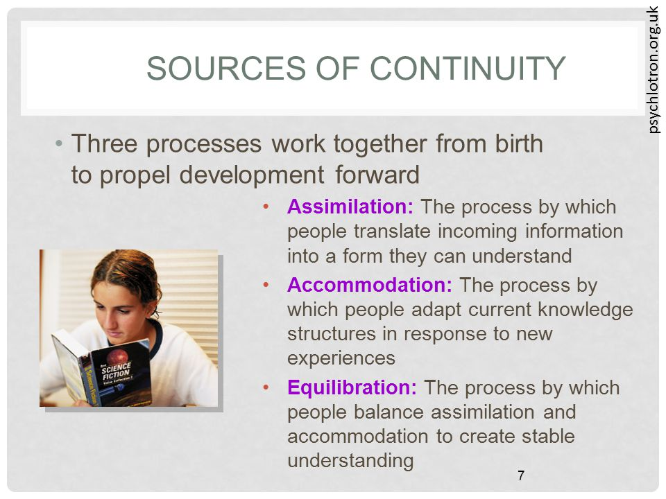 psychlotron.org.uk 7 SOURCES OF CONTINUITY Three processes work together from birth to propel development forward Assimilation: The process by which p