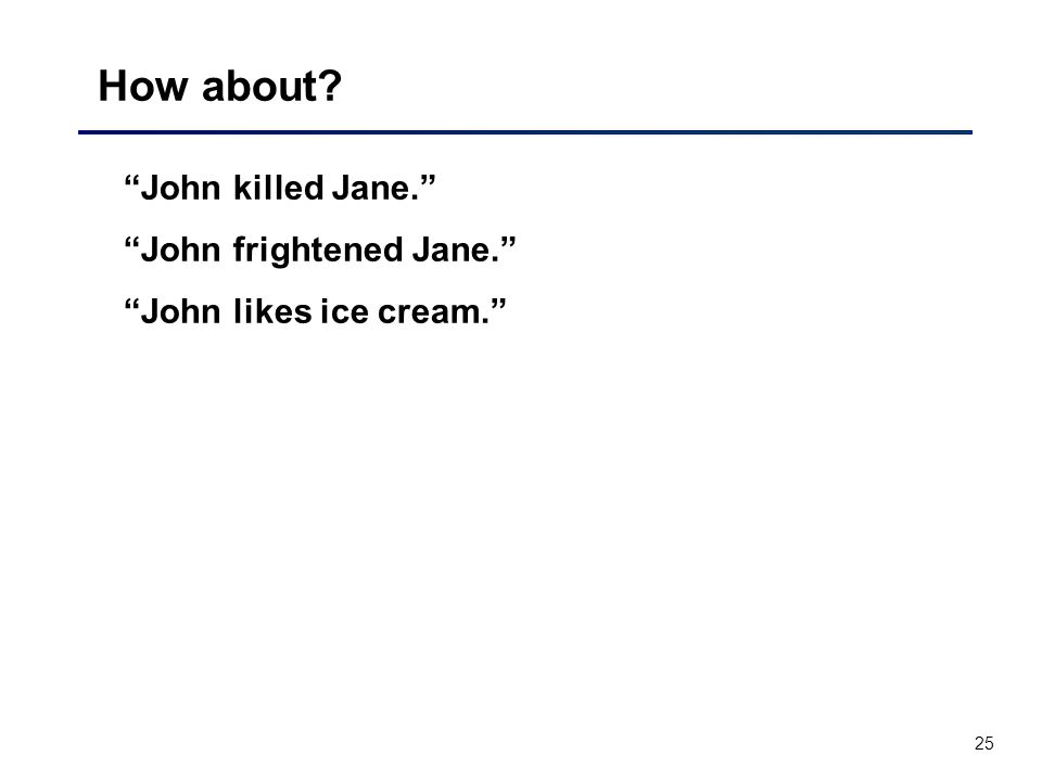 25 How about? John killed Jane. John frightened Jane. John likes ice cream.