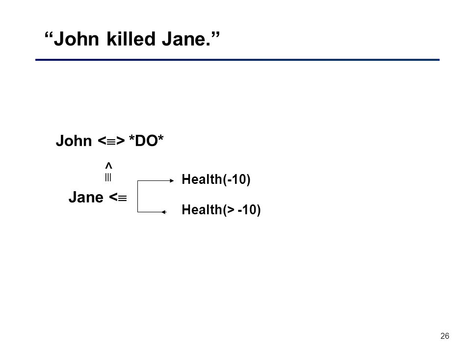 26 John killed Jane. John *DO* Jane <  Health(-10) <  Health(> -10)
