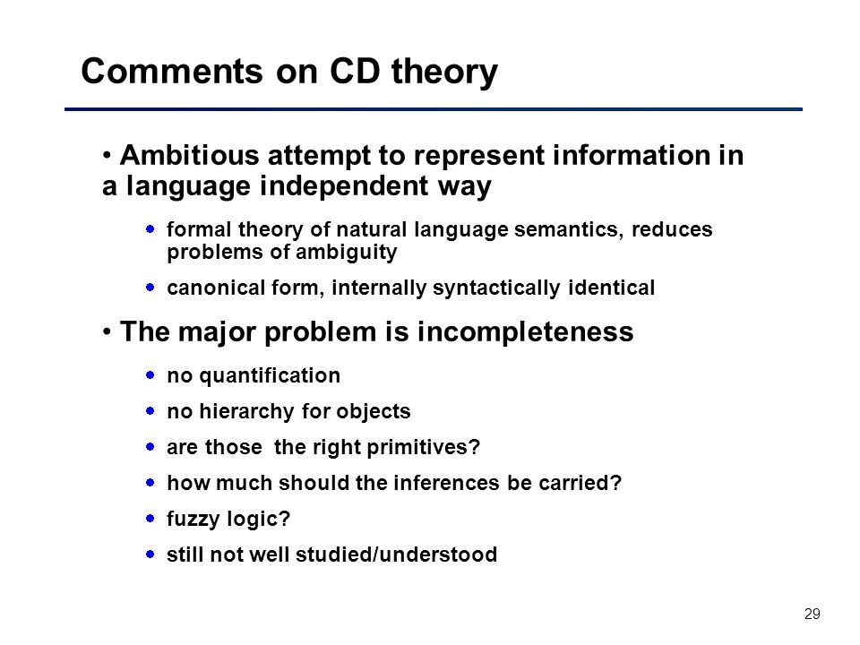 29 Comments on CD theory Ambitious attempt to represent information in a language independent way  formal theory of natural language semantics, reduces problems of ambiguity  canonical form, internally syntactically identical The major problem is incompleteness  no quantification  no hierarchy for objects  are those the right primitives.