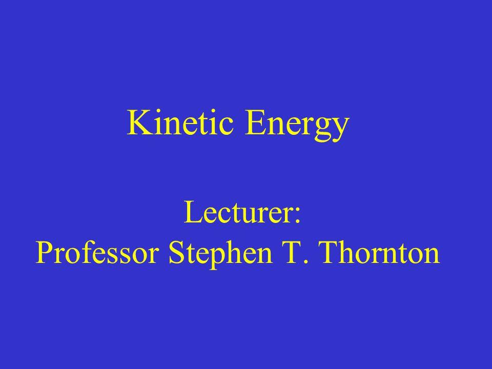 Kinetic Energy Lecturer: Professor Stephen T. Thornton