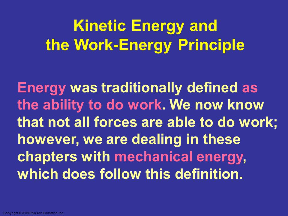 Copyright © 2009 Pearson Education, Inc. Kinetic Energy and the Work-Energy Principle Energy was traditionally defined as the ability to do work. We n