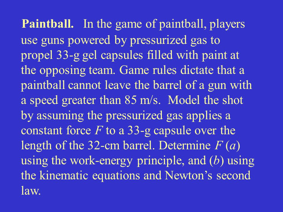 Paintball. In the game of paintball, players use guns powered by pressurized gas to propel 33-g gel capsules filled with paint at the opposing team. G