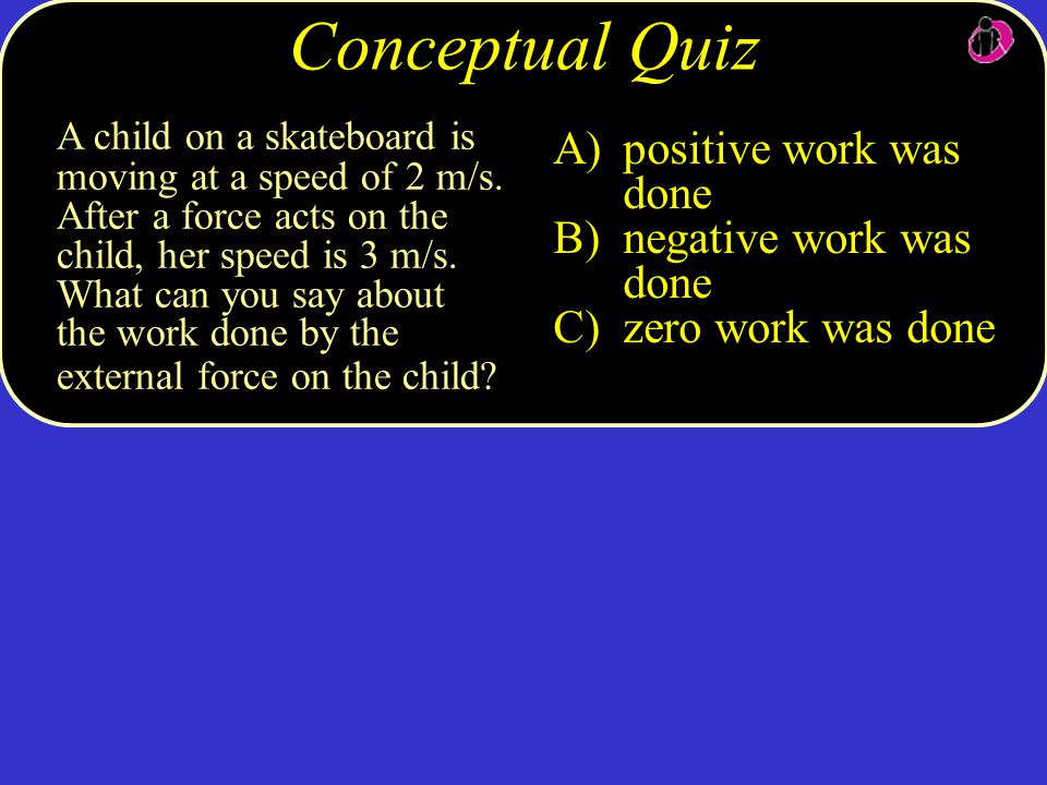 A child on a skateboard is moving at a speed of 2 m/s. After a force acts on the child, her speed is 3 m/s. What can you say about the work done by th