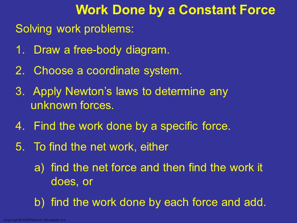Copyright © 2009 Pearson Education, Inc. Work Done by a Constant Force Solving work problems: 1. Draw a free-body diagram. 2. Choose a coordinate syst
