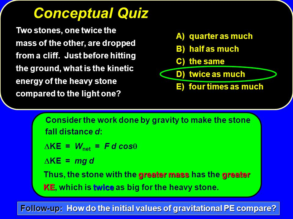 Consider the work done by gravity to make the stone fall distance d:  KE = W net = F d cos   KE = mg d greater massgreater Thus, the ston