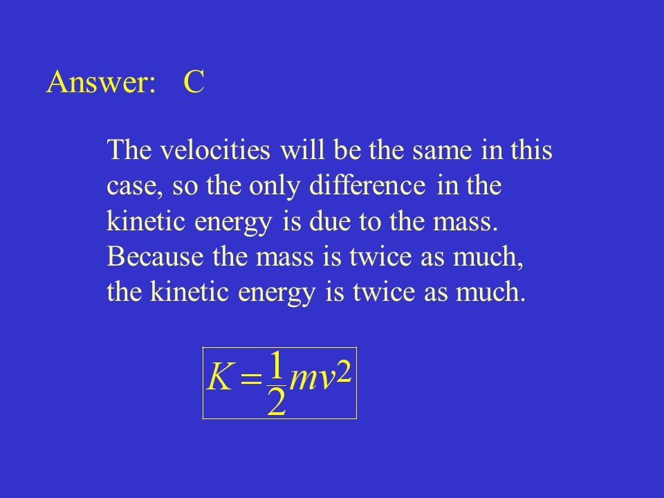 Answer: C The velocities will be the same in this case, so the only difference in the kinetic energy is due to the mass. Because the mass is twice as