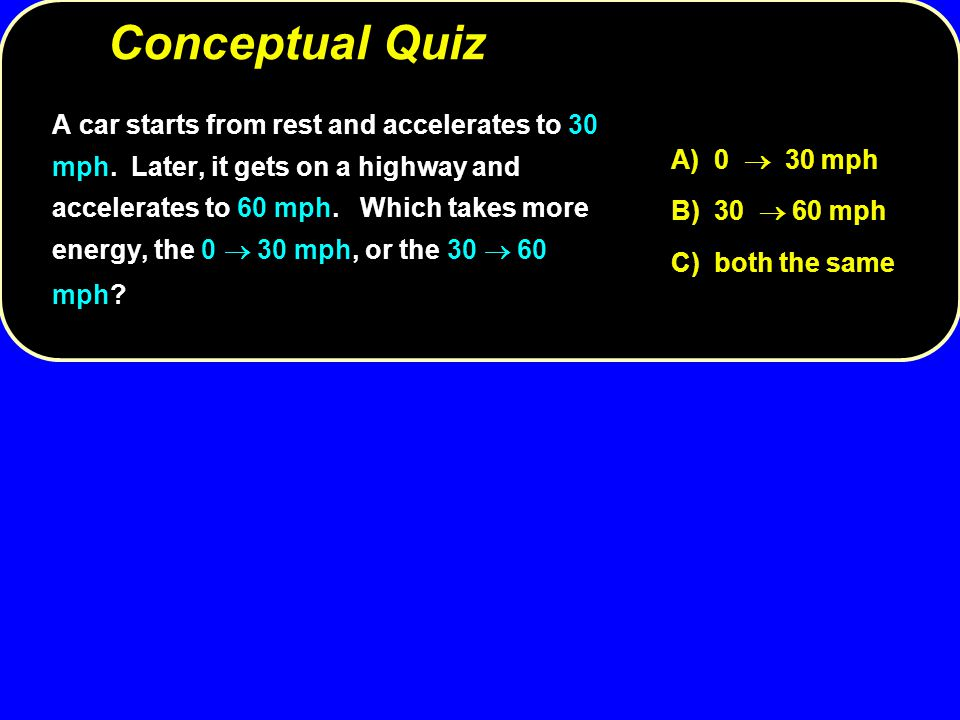 Conceptual Quiz A) 0  30 mph B) 30  60 mph C) both the same A car starts from rest and accelerates to 30 mph. Later, it gets on a highway and accele
