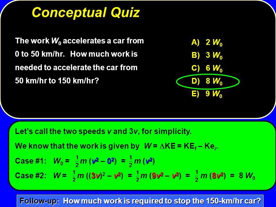 The work W 0 accelerates a car from 0 to 50 km/hr. How much work is needed to accelerate the car from 50 km/hr to 150 km/hr? A) 2 W 0 B) 3 W 0 C) 6 W