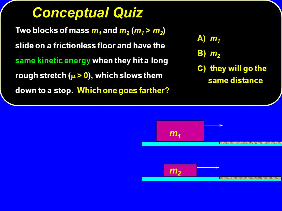 Conceptual Quiz A) m 1 B) m 2 C) they will go the same distance Two blocks of mass m 1 and m 2 (m 1 > m 2 ) slide on a frictionless floor and have the