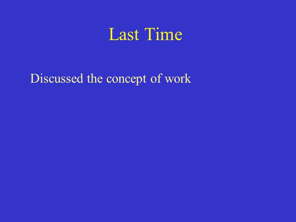 Last Time Discussed the concept of work