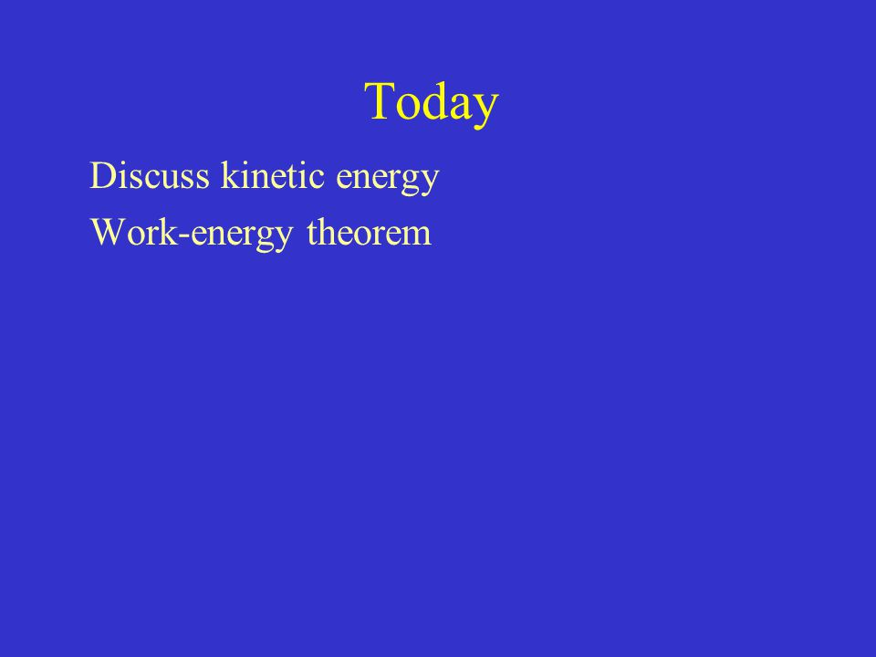 Today Discuss kinetic energy Work-energy theorem