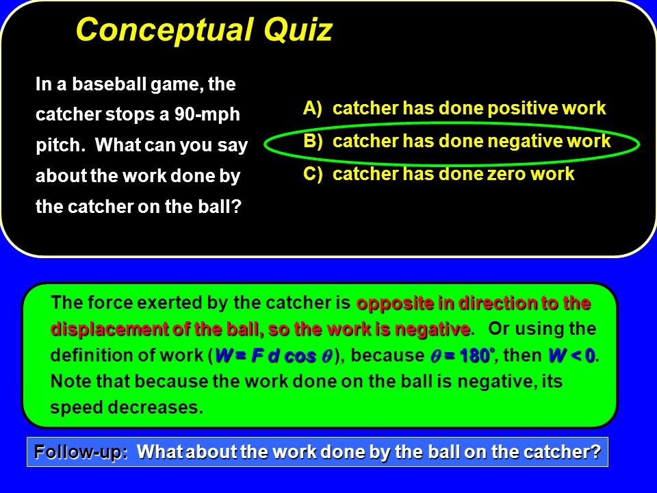 In a baseball game, the catcher stops a 90-mph pitch. What can you say about the work done by the catcher on the ball? A) catcher has done positive wo